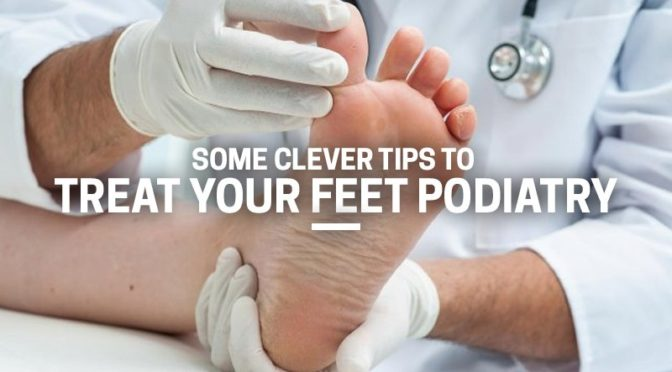 SOME CLEVER TIPS TO TREAT YOUR FEET PODIATRY